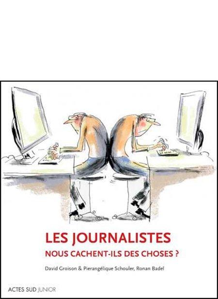 Les journalistes nous cachent-ils des choses ? de David Groison, Pierangélique Schouler et Ronan Badel, Actes Sud Junior